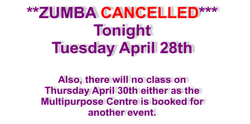 **ZUMBA CANCELLED*** Tonight Tuesday April 28th  Also, there will no class on  Thursday April 30th either as the Multipurpose Centre is booked for another event.